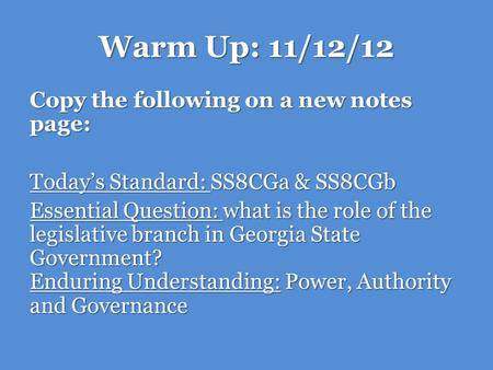 Warm Up: 11/12/12 Copy the following on a new notes page: Today's Standard: SS8CGa & SS8CGb Essential Question: what is the role of the legislative branch.