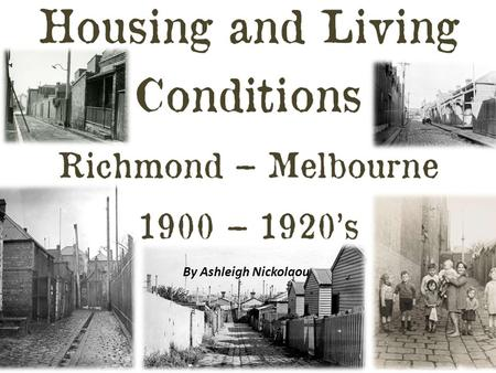 By Ashleigh Nickolaou. Housing – Poor (slums) Housing for the poor is dramatically different to housing for the rich. In the 1900 – 1920s the positioning.