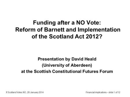 Financial implications – slide 1 of 12If Scotland Votes NO, 28 January 2014 Funding after a NO Vote: Reform of Barnett and Implementation of the Scotland.