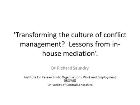 Transforming the culture of conflict management? Lessons from in- house mediation. Dr Richard Saundry Institute for Research into Organisations, Work and.