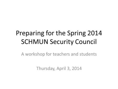 Preparing for the Spring 2014 SCHMUN Security Council A workshop for teachers and students Thursday, April 3, 2014.