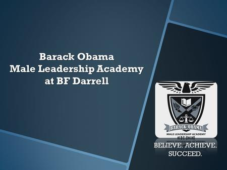 Barack Obama Male Leadership Academy at BF Darrell BELIEVE. ACHIEVE. SUCCEED.