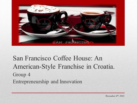 San Francisco Coffee House: An American-Style Franchise in Croatia. Group 4 Entrepreneurship and Innovation December 4 th, 2013.
