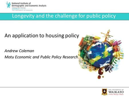 Longevity and the challenge for public policy An application to housing policy Andrew Coleman Motu Economic and Public Policy Research.
