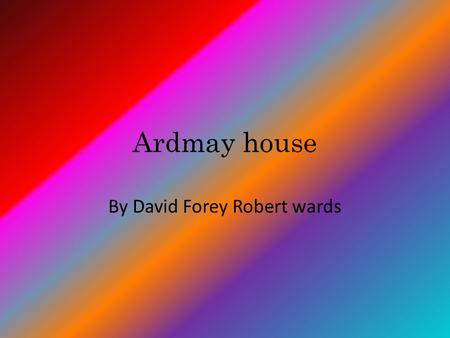 Ardmay house By David Forey Robert wards. Contents Ardmay house Where Ardmay house is Staff Dorms Team Activites.