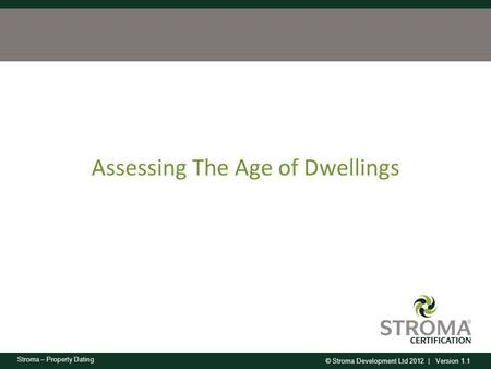 © Stroma Development Ltd 2012 | Version 1.1 Stroma – Property Dating Assessing The Age of Dwellings.