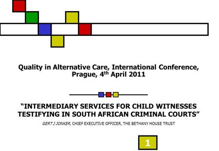 1 Quality in Alternative Care, International Conference, Prague, 4 th April 2011 INTERMEDIARY SERVICES FOR CHILD WITNESSES TESTIFYING IN SOUTH AFRICAN.