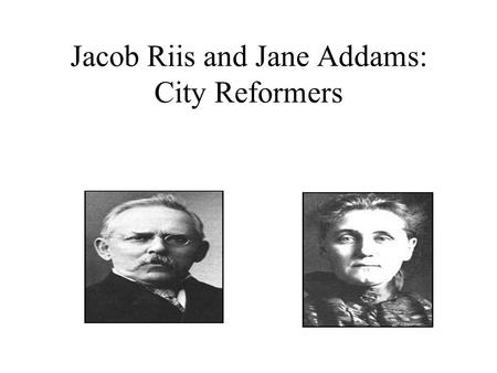 Jacob Riis and Jane Addams: City Reformers Jacob Riis spent his life documenting the lives of the poor and down-trodden in the cities. His work as a.