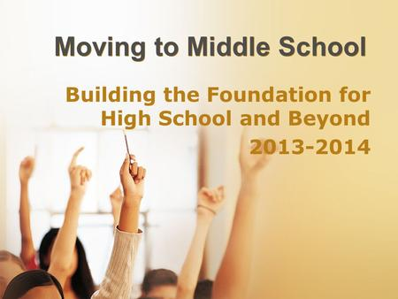 Moving to Middle School Building the Foundation for High School and Beyond 2013-2014.