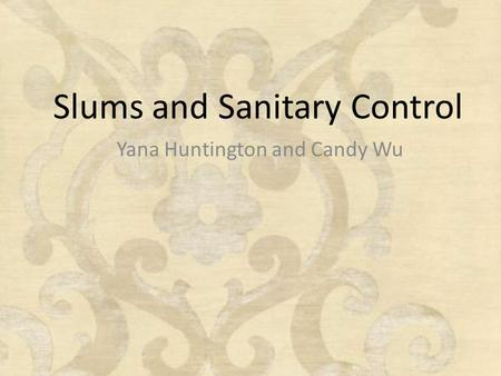Slums and Sanitary Control Yana Huntington and Candy Wu.
