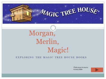 EXPLORING THE MAGIC TREE HOUSE BOOKS Morgan, Merlin, Magic! Click arrow to move to next slide.