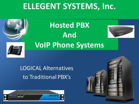 Hosted PBX And VoIP Phone Systems LOGICAL Alternatives to Traditional PBXs ELLEGENT SYSTEMS, Inc.