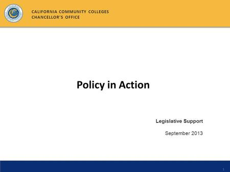 1 Legislative Support September 2013 CALIFORNIA COMMUNITY COLLEGES CHANCELLORS OFFICE Policy in Action.