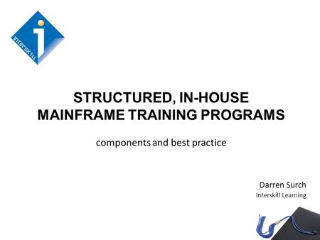 STRUCTURED, IN-HOUSE MAINFRAME TRAINING PROGRAMS components and best practice Darren Surch Interskill Learning.