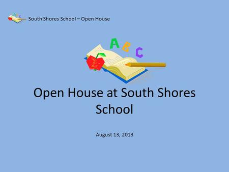 Open House at South Shores School South Shores School – Open House August 13, 2013.