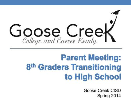 Goose Creek CISD Spring 2014. Welcome OUR GOALS: Prepare you and your 8th grade student for high school by: Providing information on graduation requirements.