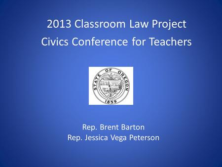 2013 Classroom Law Project Civics Conference for Teachers Rep. Brent Barton Rep. Jessica Vega Peterson.