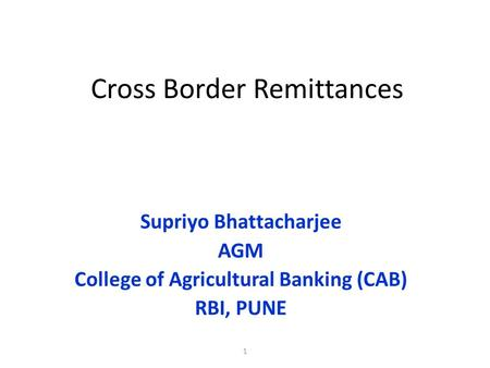 1 Cross Border Remittances Supriyo Bhattacharjee AGM College of Agricultural Banking (CAB) RBI, PUNE.
