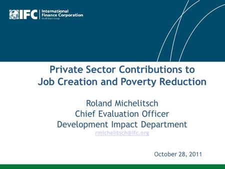 Private Sector Contributions to Job Creation and Poverty Reduction Roland Michelitsch Chief Evaluation Officer Development Impact Department