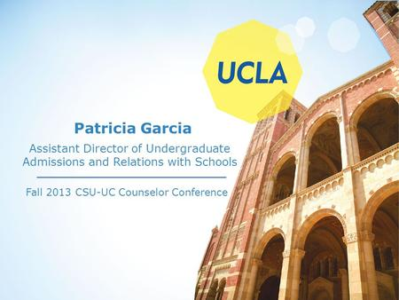 Patricia Garcia Fall 2013 CSU-UC Counselor Conference Assistant Director of Undergraduate Admissions and Relations with Schools.