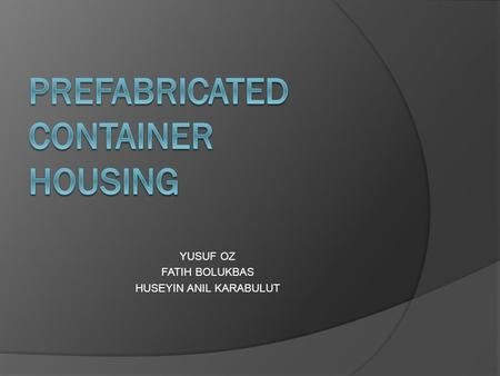 YUSUF OZ FATIH BOLUKBAS HUSEYIN ANIL KARABULUT. INTRODUCTION HOW DOES A CONTAINER BECOME HOUSE? DESIGN EXAMPLES A NEW HOME IN 12 STEPS TECHNICAL SPECIFICATIONS.