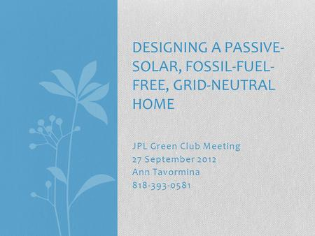 JPL Green Club Meeting 27 September 2012 Ann Tavormina 818-393-0581 DESIGNING A PASSIVE- SOLAR, FOSSIL-FUEL- FREE, GRID-NEUTRAL HOME.
