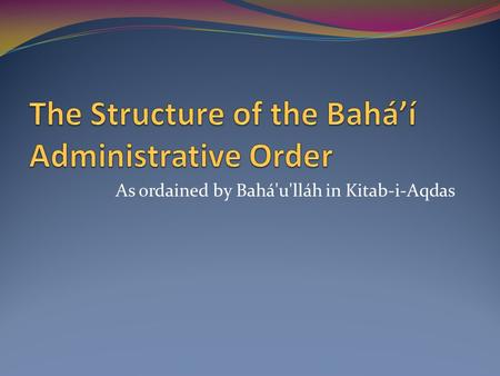 As ordained by Bahá'u'lláh in Kitab-i-Aqdas. The rise and establishment of this Administrative Order... constitutes the hall-mark of this second and formative.