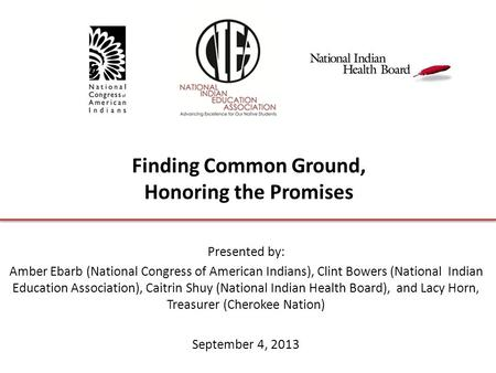 Finding Common Ground, Honoring the Promises Presented by: Amber Ebarb (National Congress of American Indians), Clint Bowers (National Indian Education.