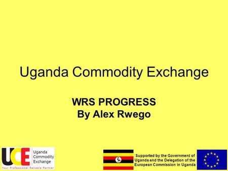 Supported by the Government of Uganda and the Delegation of the European Commission in Uganda Uganda Commodity Exchange WRS PROGRESS By Alex Rwego.
