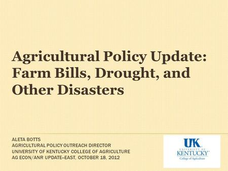ALETA BOTTS AGRICULTURAL POLICY OUTREACH DIRECTOR UNIVERSITY OF KENTUCKY COLLEGE OF AGRICULTURE AG ECON/ANR UPDATE--EAST, OCTOBER 18, 2012 Agricultural.