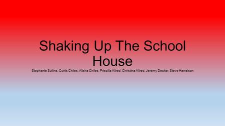 Shaking Up The School House Stephanie Sullins, Curtis Chiles, Alisha Chiles, Priscilla Allred, Christina Allred, Jeremy Decker, Steve Harralson.