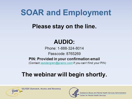 SOAR and Employment Please stay on the line. AUDIO: Phone: 1-888-324-8014 Passcode: 8765269 PIN: Provided in your confirmation  (Contact