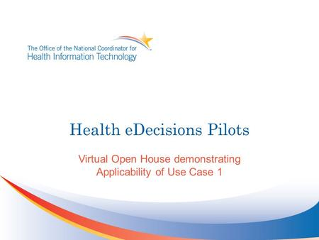 Health eDecisions Pilots Virtual Open House demonstrating Applicability of Use Case 1.