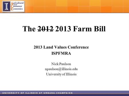 The 2012 2013 Farm Bill 2013 Land Values Conference ISPFMRA Nick Paulson University of Illinois.