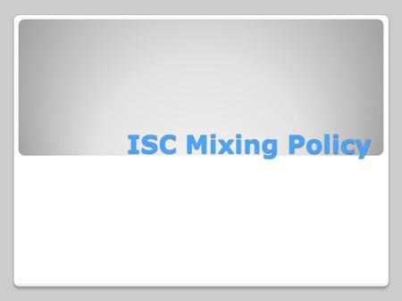 ISC Mixing Policy. The mixing policy can be found in the ISC Standards of Conduct. It is Standard #7.