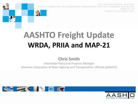 AASHTO Freight Update WRDA, PRIIA and MAP-21 Chris Smith Intermodal Policy and Program Manager American Association of State Highway and Transportation.