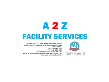 A 2 Z FACILITY SERVICES Corporate Office : 4 th Floor, Bhagirathi Towers, Beside Gokul Cinema, Erragadda, Hyderabad, Andhra Pradesh India -500085. Desk.