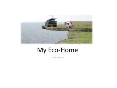 My Eco-Home Elliott Clarke, 7.3 My Eco-House is located in a rural coastal setting in Scotland, where it can be powered by sustainable energy sources.
