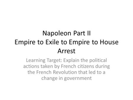 Napoleon Part II Empire to Exile to Empire to House Arrest Learning Target: Explain the political actions taken by French citizens during the French Revolution.