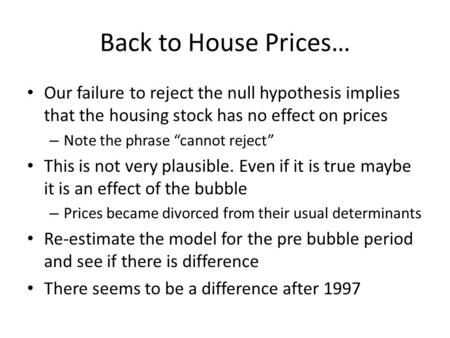 Back to House Prices… Our failure to reject the null hypothesis implies that the housing stock has no effect on prices – Note the phrase cannot reject.