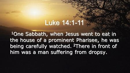 Luke 14:1-11 1 One Sabbath, when Jesus went to eat in the house of a prominent Pharisee, he was being carefully watched. 2 There in front of him was a.