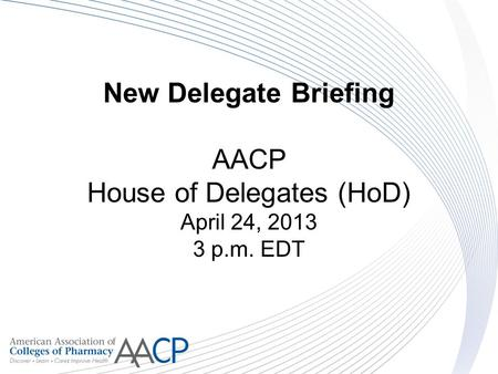 New Delegate Briefing AACP House of Delegates (HoD) April 24, 2013 3 p.m. EDT.