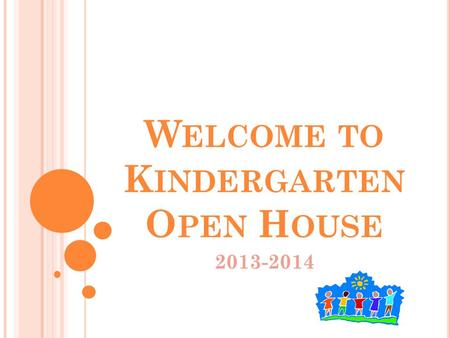 W ELCOME TO K INDERGARTEN O PEN H OUSE 2013-2014.