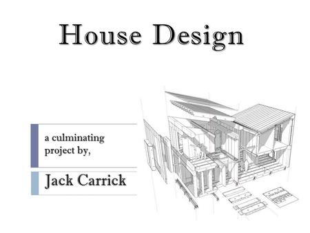 House Design a culminating project by, Jack Carrick.