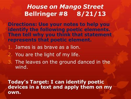 House on Mango Street Bellringer #88/21/13 Directions: Use your notes to help you identify the following poetic elements. Then tell why you think that.