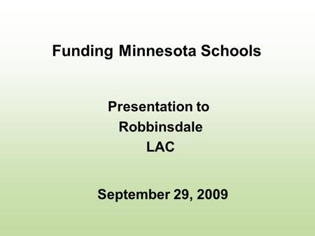 Funding Minnesota Schools Presentation to Robbinsdale LAC September 29, 2009.