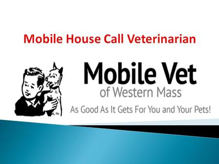 We understand the special role your pet plays in your family. Through our Mobile House Call Veterinary Service we are dedicated to becoming your partner.