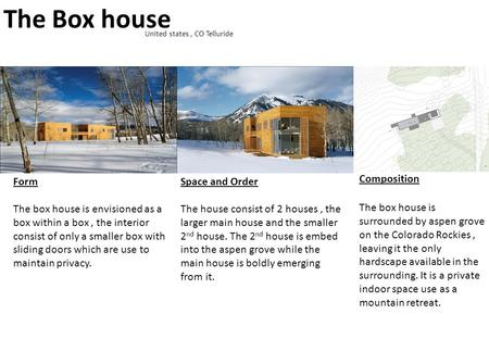 The Box house United states, CO Telluride Form The box house is envisioned as a box within a box, the interior consist of only a smaller box with sliding.