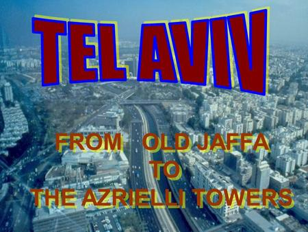 FROM OLD JAFFA TO THE AZRIELLI TOWERS FROM OLD JAFFA TO THE AZRIELLI TOWERS.
