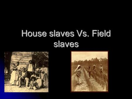 House slaves Vs. Field slaves. Thesis Statement This paper will be comparing and contrasting Black African house slaves to Black African field slaves.